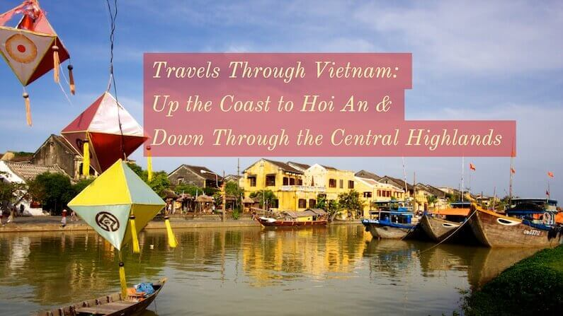 Travels Through Vietnam: The coast to Hoi An & the Central Highlands