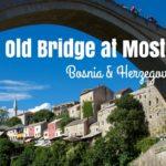 Travel Shot | The Old Bridge at Mostar in Bosnia & Herzegovina