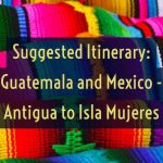 Suggested Itinerary: Guatemala and Mexico – Antigua to Isla Mujeres