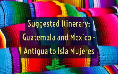 Suggested Guatemala and Mexico Itinerary – Antigua to Isla Mujeres